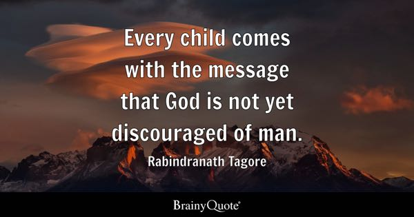 Every child comes with the message that God is not yet discouraged of man. - Rabindranath Tagore