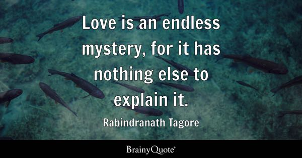 Love is an endless mystery, for it has nothing else to explain it. - Rabindranath Tagore