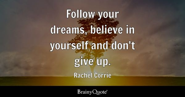 Follow your dreams, believe in yourself and don't give up. - Rachel Corrie