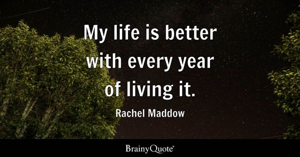 My life is better with every year of living it. - Rachel Maddow