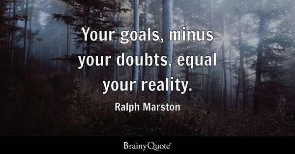 Your goals, minus your doubts, equal your reality. - Ralph Marston