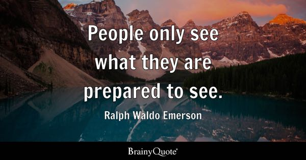 People only see what they are prepared to see. - Ralph Waldo Emerson