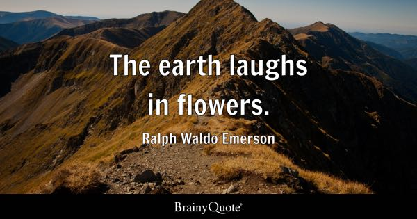 The earth laughs in flowers. - Ralph Waldo Emerson