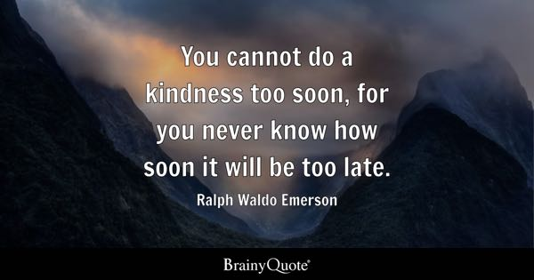 You cannot do a kindness too soon, for you never know how soon it will be too late. - Ralph Waldo Emerson