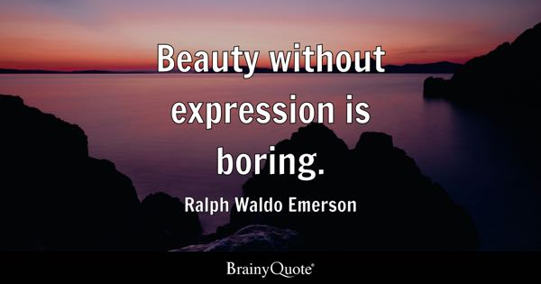 Beauty without expression is boring. - Ralph Waldo Emerson