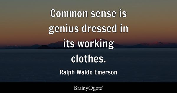 Common sense is genius dressed in its working clothes. - Ralph Waldo Emerson