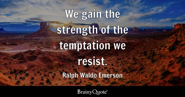 We gain the strength of the temptation we resist. - Ralph Waldo Emerson