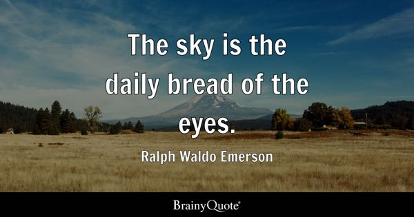 The sky is the daily bread of the eyes. - Ralph Waldo Emerson