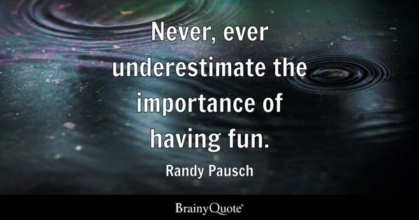 Never, ever underestimate the importance of having fun. - Randy Pausch
