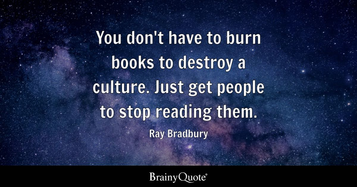 You don't have to burn books to destroy a culture. Just get people to stop reading them. - Ray Bradbury