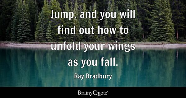 Jump, and you will find out how to unfold your wings as you fall. - Ray Bradbury