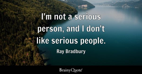 I'm not a serious person, and I don't like serious people. - Ray Bradbury
