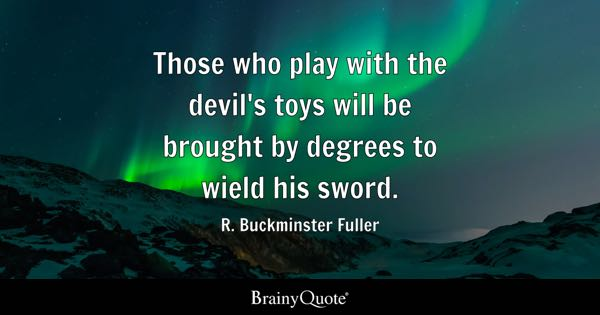 Those who play with the devil's toys will be brought by degrees to wield his sword. - R. Buckminster Fuller