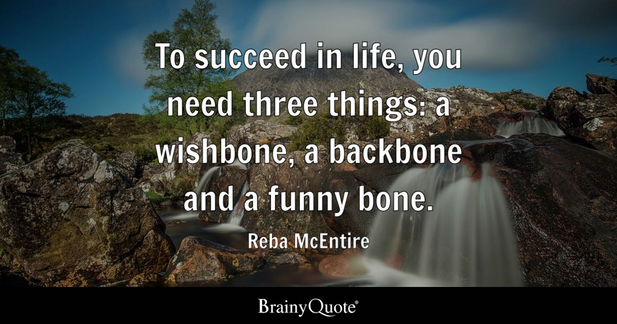 To succeed in life, you need three things: a wishbone, a backbone and a funny bone. - Reba McEntire