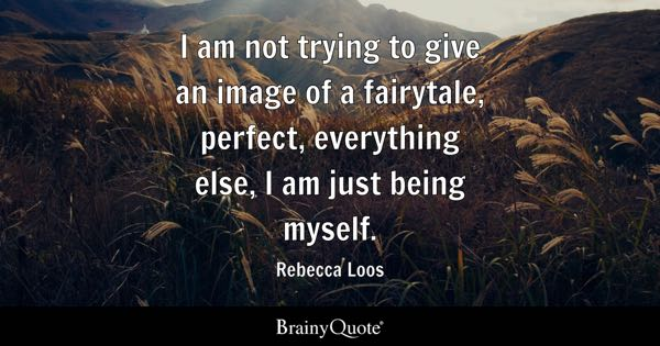 I am not trying to give an image of a fairytale, perfect, everything else, I am just being myself. - Rebecca Loos
