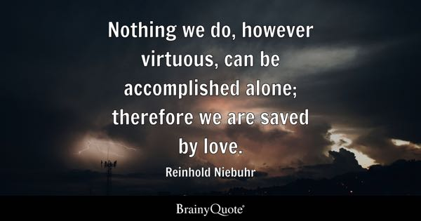Nothing we do, however virtuous, can be accomplished alone; therefore we are saved by love. - Reinhold Niebuhr