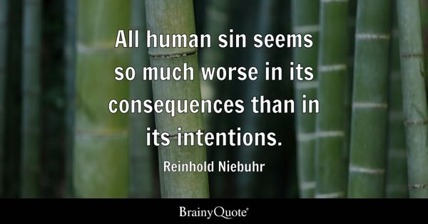 All human sin seems so much worse in its consequences than in its intentions. - Reinhold Niebuhr