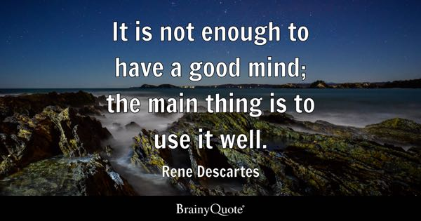 It is not enough to have a good mind; the main thing is to use it well. - Rene Descartes