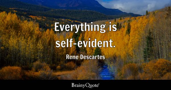 Everything is self-evident. - Rene Descartes