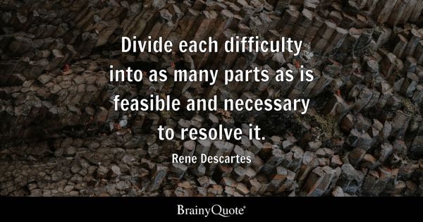 Divide each difficulty into as many parts as is feasible and necessary to resolve it. - Rene Descartes