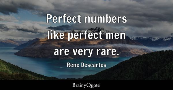 Perfect numbers like perfect men are very rare. - Rene Descartes