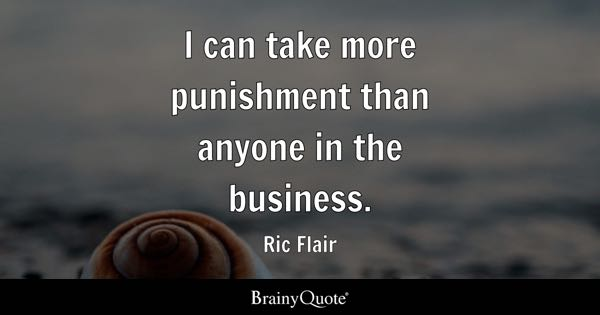 I can take more punishment than anyone in the business. - Ric Flair