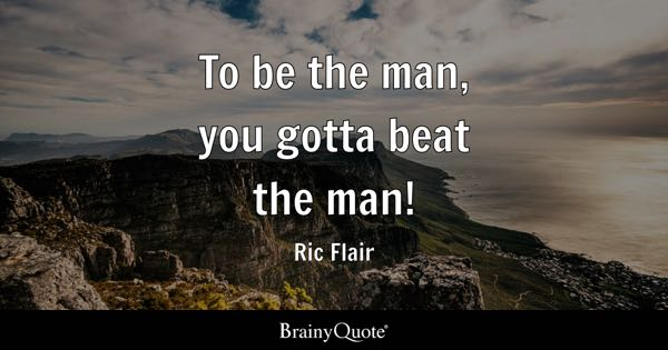 To be the man, you gotta beat the man! - Ric Flair