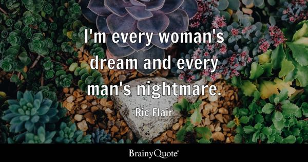 I'm every woman's dream and every man's nightmare. - Ric Flair