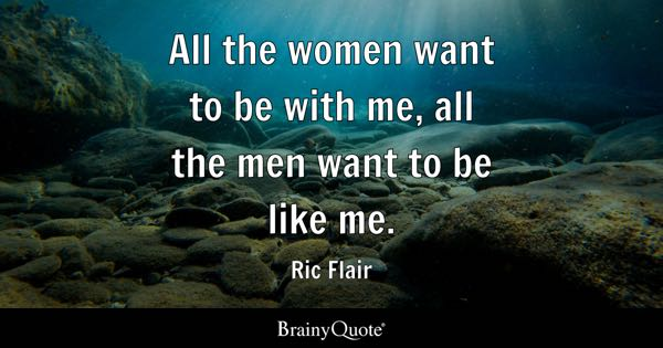 All the women want to be with me, all the men want to be like me. - Ric Flair