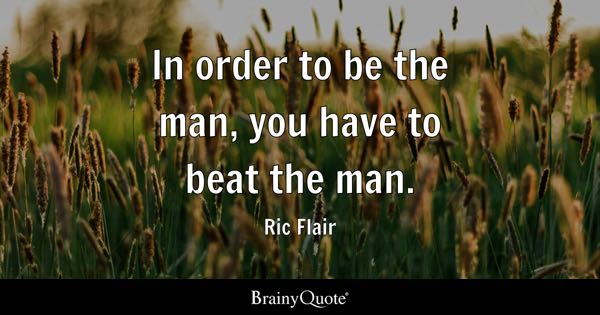 In order to be the man, you have to beat the man. - Ric Flair