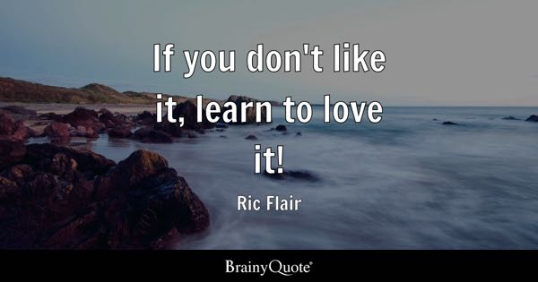 If you don't like it, learn to love it! - Ric Flair