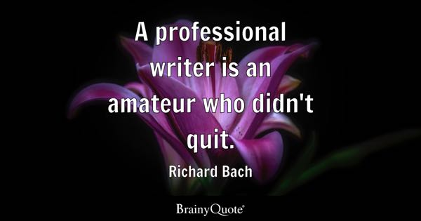 A professional writer is an amateur who didn't quit. - Richard Bach