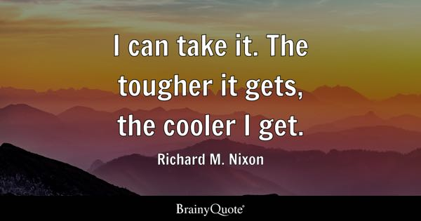 I can take it. The tougher it gets, the cooler I get. - Richard M. Nixon