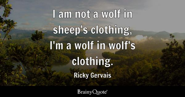 I am not a wolf in sheep's clothing, I'm a wolf in wolf's clothing. - Ricky Gervais