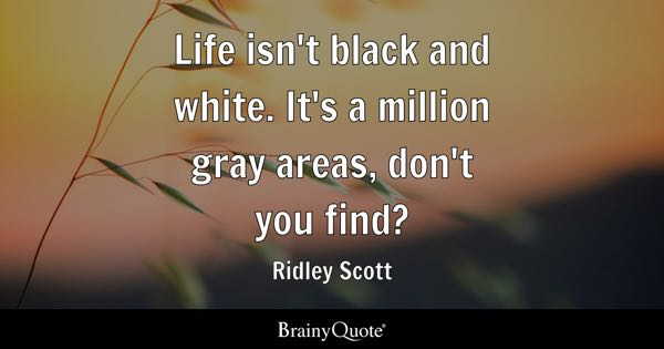 Life isn't black and white. It's a million gray areas, don't you find? - Ridley Scott