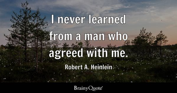 I never learned from a man who agreed with me. - Robert A. Heinlein