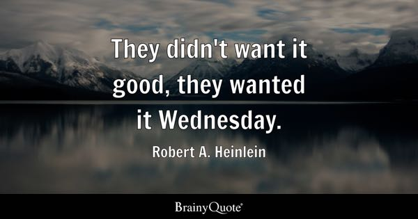 They didn't want it good, they wanted it Wednesday. - Robert A. Heinlein