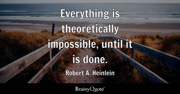 Everything is theoretically impossible, until it is done. - Robert A. Heinlein