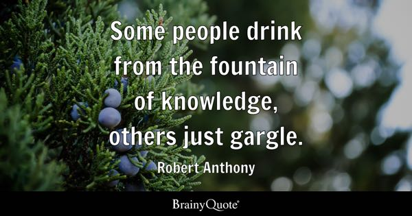 Some people drink from the fountain of knowledge, others just gargle. - Robert Anthony
