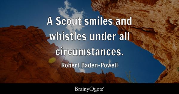 A Scout smiles and whistles under all circumstances. - Robert Baden-Powell