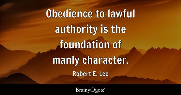 Obedience to lawful authority is the foundation of manly character. - Robert E. Lee
