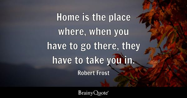 Home is the place where, when you have to go there, they have to take you in. - Robert Frost
