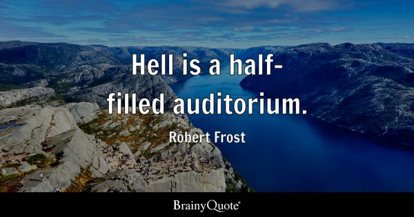 Hell is a half-filled auditorium. - Robert Frost