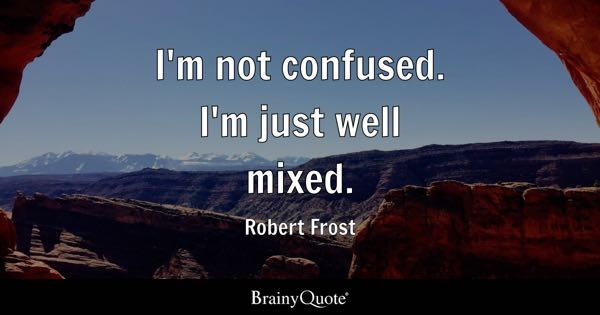 I'm not confused. I'm just well mixed. - Robert Frost