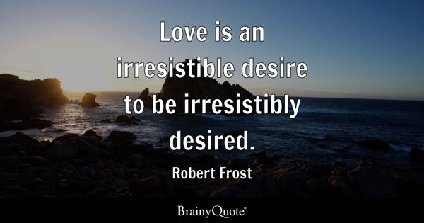 Love is an irresistible desire to be irresistibly desired. - Robert Frost