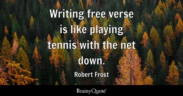 Writing free verse is like playing tennis with the net down. - Robert Frost