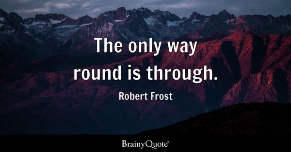 The only way round is through. - Robert Frost