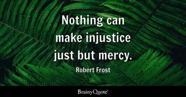 Nothing can make injustice just but mercy. - Robert Frost