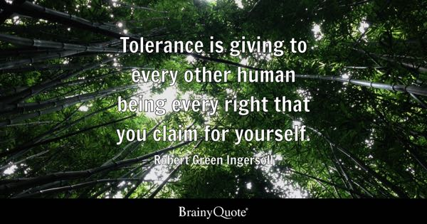 Tolerance is giving to every other human being every right that you claim for yourself. - Robert Green Ingersoll