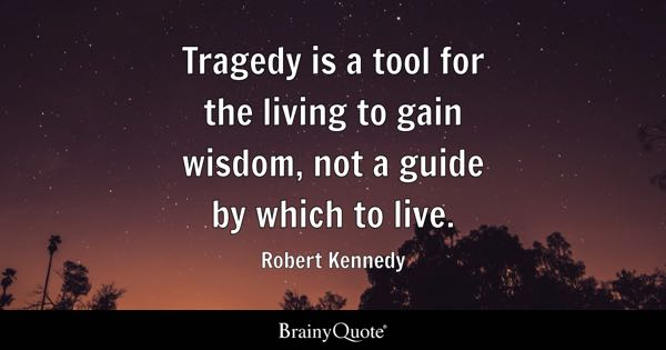 Tragedy is a tool for the living to gain wisdom, not a guide by which to live. - Robert Kennedy